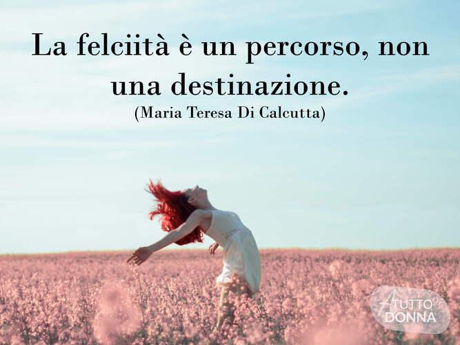 la felicità è un percorso, non una destinazione. (Madre Teresa di Calcutta